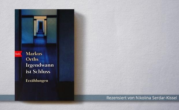 Markus Orths: Irgendwann ist Schluss. Erzählungen